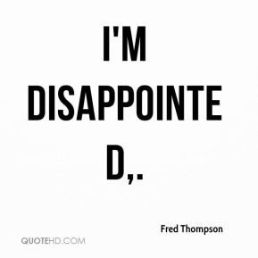 Fred Thompson - I'm disappointed.