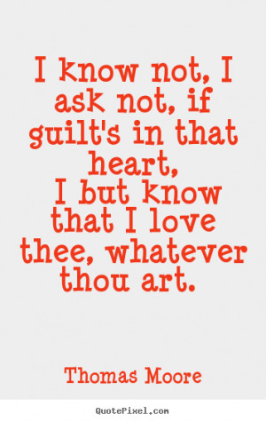 Thomas Moore picture quotes - I know not, i ask not, if guilt's in ...