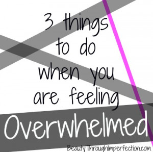Things to do when you are feeling overwhelmed