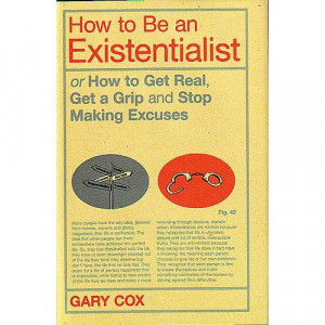 How to Be an Existentialist or How to Get Real, Get a Grip and Stop ...