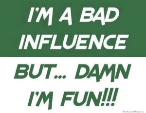 bad influence but… damn I'm fun!
