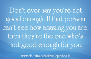 ... 're the one Who's Not Good Enough for You ~ Inspirational Quote
