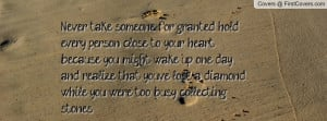 Never take someone for granted, hold every person close to your heart ...