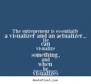 ... The entrepreneur is essentially a visualizer and an actualizer
