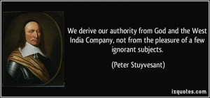 We derive our authority from God and the West India Company, not from ...