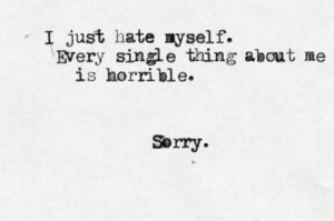 just hate myself. every single thing about me is horrible. sorry