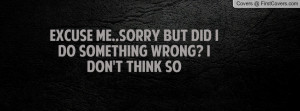 excuse me..sorry but did i do something wrong? i don't think so ...