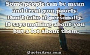 Some people can be mean and treat you poorly. Don't take it ...