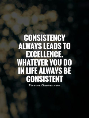 ... excellence. Whatever you do in life always be consistent Picture Quote