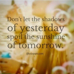 Don't let the shadows of yesterday spoil the sunshine of today...