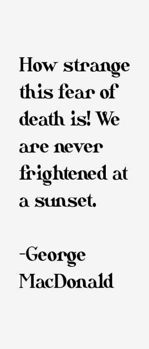 How strange this fear of death is We are never frightened at a sunset