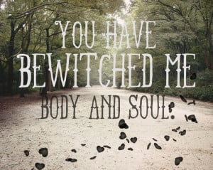 You have bewitched me body and soul. Ohh Mr. Darcy...