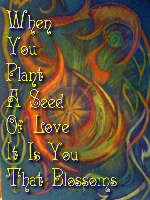 When you plant a seed of love it is you that blossoms