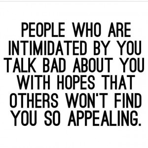 People who are intimidated by you talk bad about you with hopes that ...