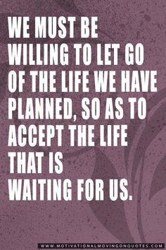We must be willing to let go of the life we have planned, so as to ...