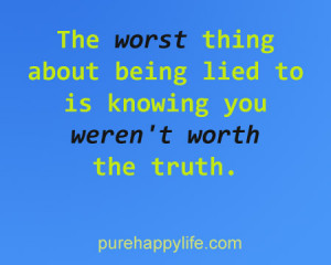 The worst thing about being lied to is knowing you weren't worth the ...
