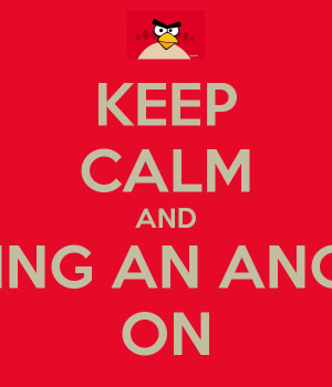 get angry and stop being calm