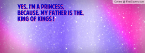 Yes, i'm a Princess, because, my Father is the,King Of Kings !