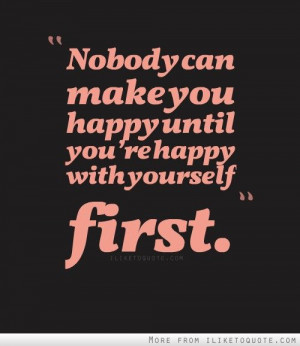 Nobody can make you happy until you're happy with yourself first.