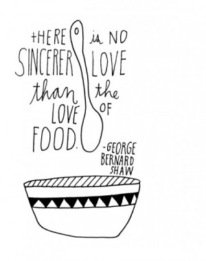 """There is no sincerer love than the love of food."""" – George Bernard ..."""