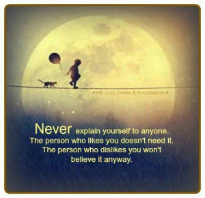Never explain yourself to anyone; because...