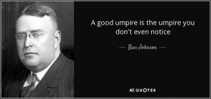 good umpire is the umpire you don't even notice - Ban Johnson