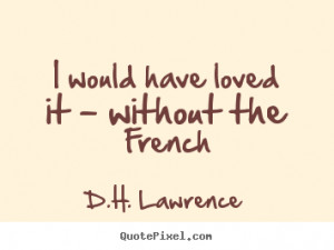 ... have loved it - without the french D.H. Lawrence popular love quote