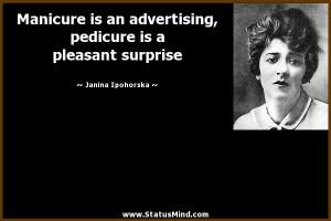 ... pedicure is a pleasant surprise - Janina Ipohorska Quotes - StatusMind