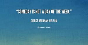 quote-Denise-Brennan-Nelson-someday-is-not-a-day-of-the-106169.png