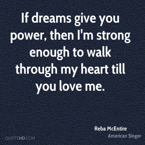 If dreams give you power, then I'm strong enough to walk through my ...