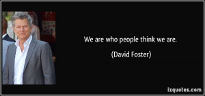 We are who people think we are. - David Foster
