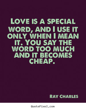 Sayings about love - Love is a special word, and i use it only when i ...