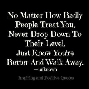 badly people treat you, never drop down to their level just know you ...