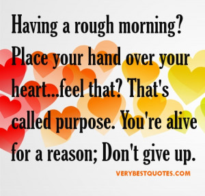 ... that? That's called purpose. You're alive for a reason; Don't give up