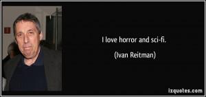 love horror and sci-fi. - Ivan Reitman