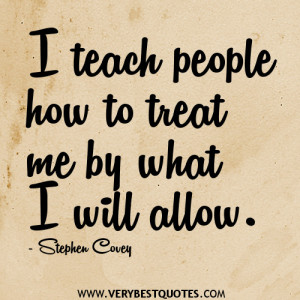 teach people how to treat me by what I will allow.