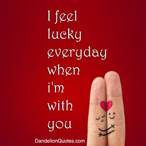 feel lucky everyday when i'm with you