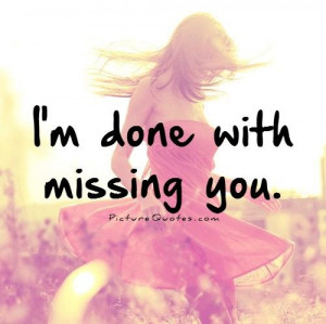 Im Done With You Quotes And Sayings I'm done with missing you