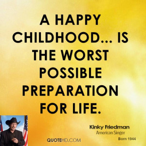 happy childhood... is the worst possible preparation for life.