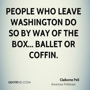 Claiborne Pell - People who leave Washington do so by way of the box ...