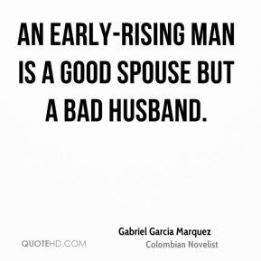 ... man is a good spouse but a bad husband. - Gabriel Garcia Marquez