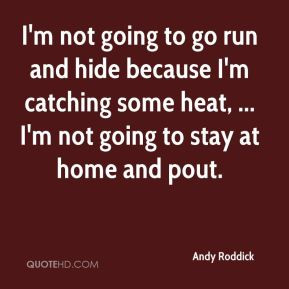 Andy Roddick - I'm not going to go run and hide because I'm catching ...
