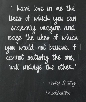 Love and rage, Mary Shelley. Perfectly put, and describes my insides ...