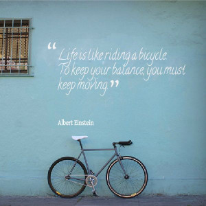 Life is like riding a bicycle, to keep your balance you must keep ...