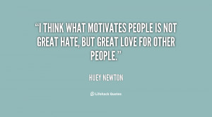 ... motivates people is not great hate, but great love for other people