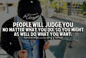 People will judge you no matter what you do, so you might as well do ...