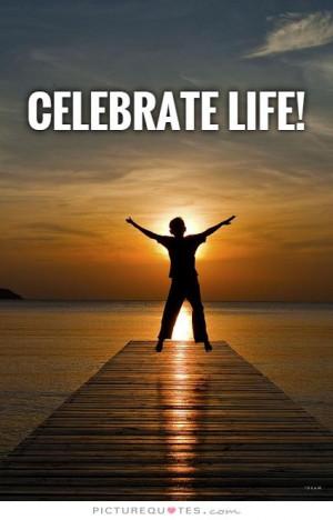 Celebrate life! Picture Quote #1
