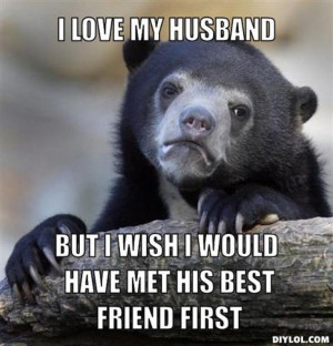 ... my husband but i wish i would have met his best friend first 6fac87