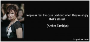 People in real life cuss God out when they're angry. That's all real ...