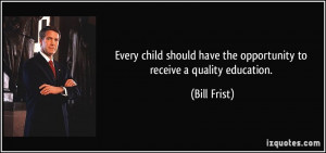 ... have the opportunity to receive a quality education. - Bill Frist